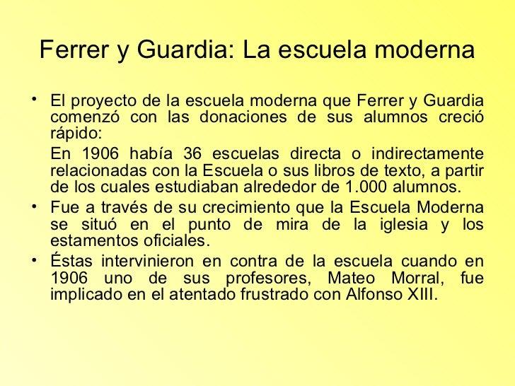 Ferrer y Guardia: La escuela moderna <ul><li>El proyecto de la escuela moderna que Ferrer y Guardia comenzó con las donaci...