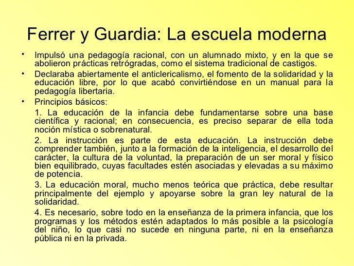 Ferrer y Guardia: La escuela moderna <ul><li>Impulsó una pedagogía racional, con un alumnado mixto, y en la que se abolier...