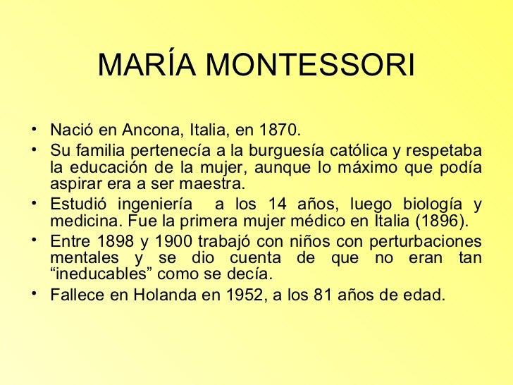 MARÍA MONTESSORI <ul><li>Nació en Ancona, Italia, en 1870. </li></ul><ul><li>Su familia pertenecía a la burguesía católica...