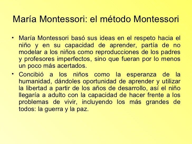 María Montessori: el método Montessori   <ul><li>María Montessori basó sus ideas en el respeto hacia el niño y en su capac...