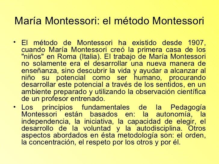 María Montessori: el método Montessori <ul><li>El método de Montessori ha existido desde 1907, cuando María Montessori cre...