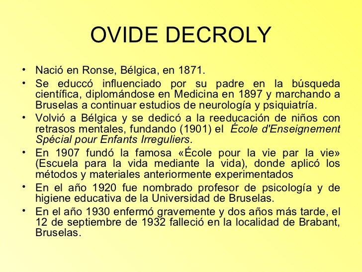 OVIDE DECROLY <ul><li>Nació en Ronse, Bélgica, en 1871. </li></ul><ul><li>Se educcó influenciado por su padre en la búsque...