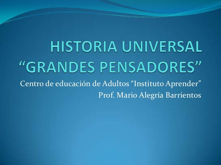 """HISTORIA UNIVERSAL """"GRANDES PENSADORES""""<br />Centro de educación de Adultos """"Instituto Aprender""""<br />Prof. Mario Alegría ..."""