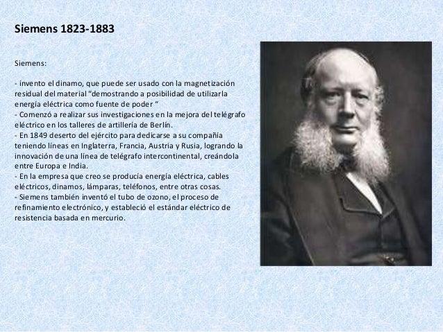 """Siemens 1823-1883 Siemens: - invento el dinamo, que puede ser usado con la magnetización residual del material """"demostrand..."""