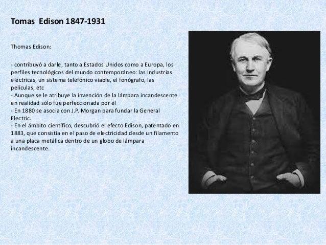 Tomas Edison 1847-1931 Thomas Edison: - contribuyó a darle, tanto a Estados Unidos como a Europa, los perfiles tecnológico...