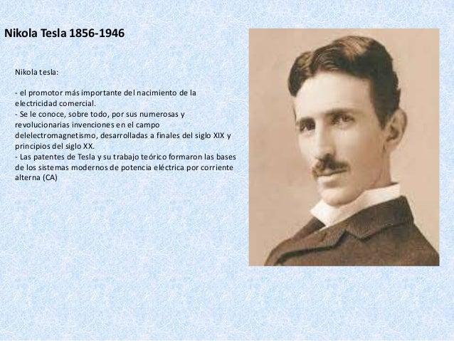Nikola Tesla 1856-1946 Nikola tesla: - el promotor más importante del nacimiento de la electricidad comercial. - Se le con...
