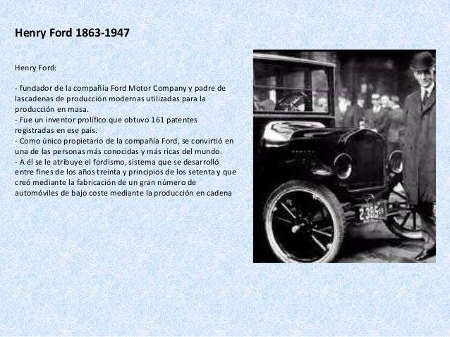 Henry Ford 1863-1947 Henry Ford: - fundador de la compañía Ford Motor Company y padre de lascadenas de producción modernas...