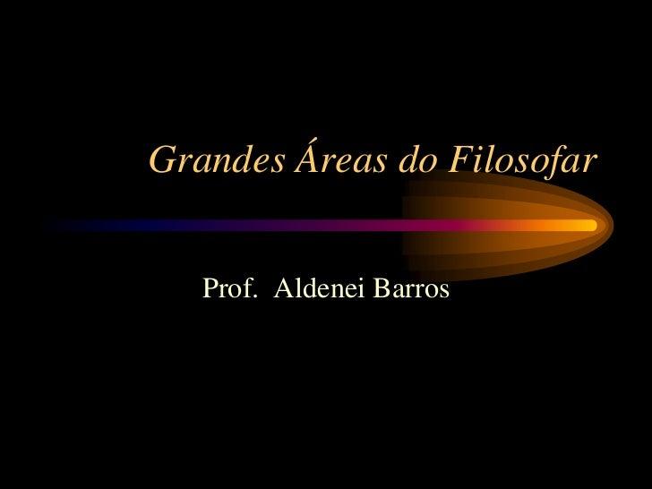 Grandes Áreas do Filosofar   Prof. Aldenei Barros