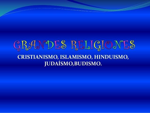 CRISTIANISMO, ISLAMISMO, HINDUISMO, JUDAÍSMO,BUDISMO.