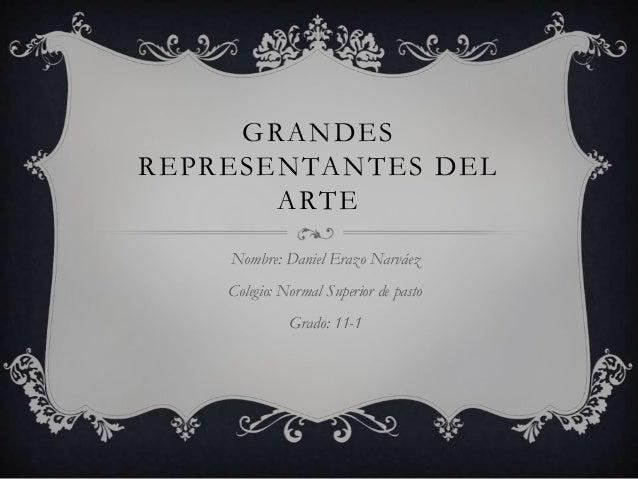 GRANDES REPRESENTANTES DEL ARTE Nombre: Daniel Erazo Narváez Colegio: Normal Superior de pasto Grado: 11-1