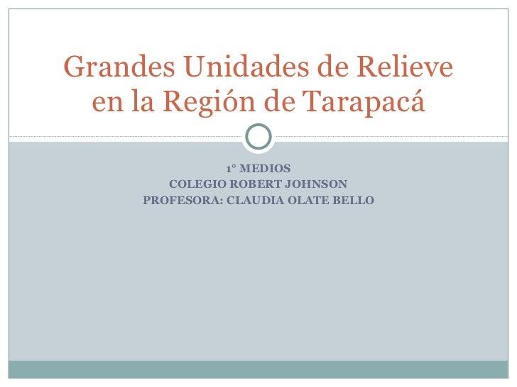 1° MEDIOS COLEGIO ROBERT JOHNSON PROFESORA: CLAUDIA OLATE BELLO Grandes Unidades de Relieve en la Región de Tarapacá