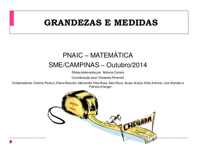 GRANDEZAS E MEDIDAS  PNAIC – MATEMÁTICA  SME/CAMPINAS – Outubro/2014  Slides elaborados por Adriana Correia  Coordenação l...