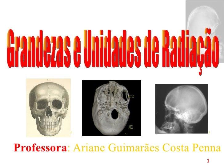<ul><ul><li>Professora : Ariane Guimarães Costa Penna </li></ul></ul>Grandezas e Unidades de Radiação 1 3 2