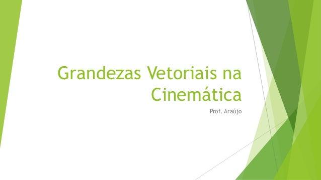 Grandezas Vetoriais na          Cinemática                  Prof. Araújo