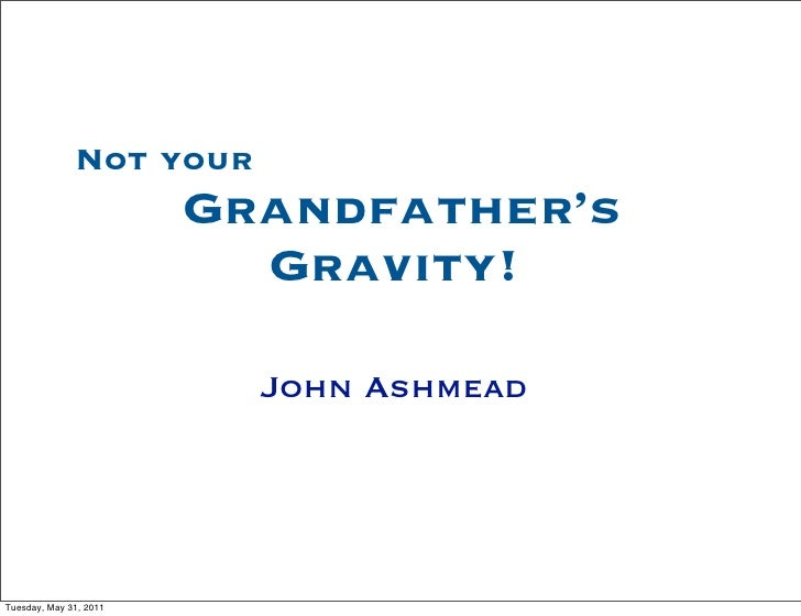 Not your                        Grandfather's                          Gravity!                          John AshmeadTuesd...