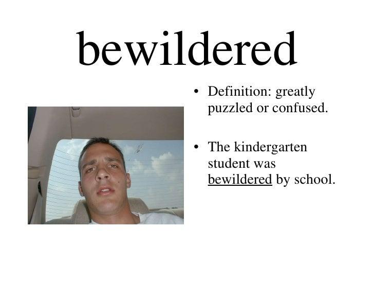 bewildered <ul><li>Definition: greatly puzzled or confused. </li></ul><ul><li>The kindergarten student was  bewildered  by...