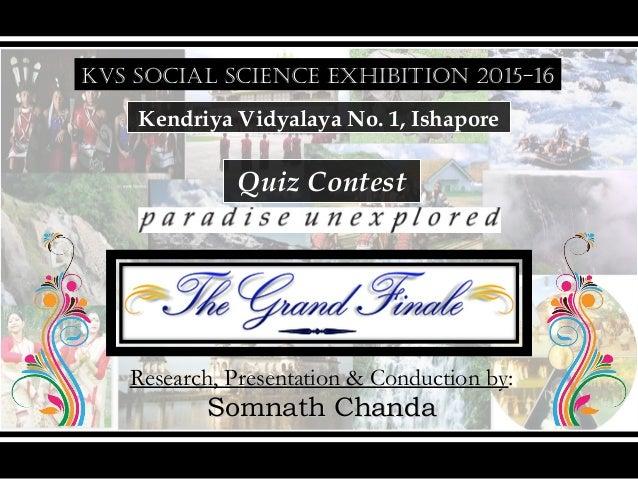 KVS SOCIAL SCIENCE EXHIBITION 2015-16 Kendriya Vidyalaya No. 1, Ishapore Quiz Contest Research, Presentation & Conduction ...