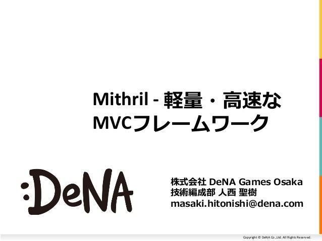 Copyright © DeNA Co.,Ltd. All Rights Reserved. Mithril - 軽量・高速な MVCフレームワーク 株式会社 DeNA Games Osaka 技術編成部 人西 聖樹 masaki.hitoni...