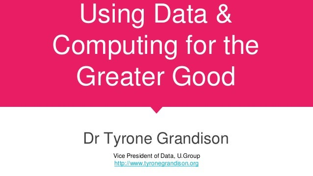 Using Data & Computing for the Greater Good Dr Tyrone Grandison Vice President of Data, U.Group http://www.tyronegrandison...