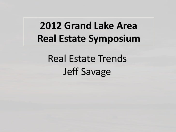 2012 Grand Lake AreaReal Estate Symposium  Real Estate Trends     Jeff Savage