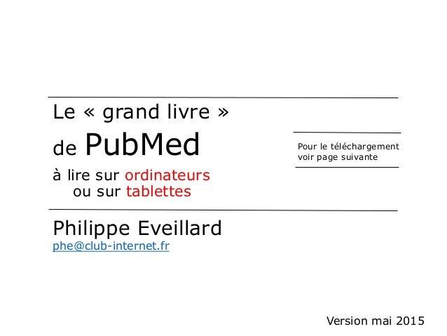 Le « grand livre » de PubMed à lire sur ordinateurs ou sur tablettes Philippe Eveillard phe@club-internet.fr Pour le téléc...