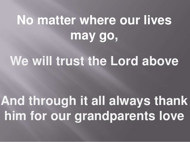 We will trust the Lord above And through it all always thank him for our grandparents love No matter where our lives may g...