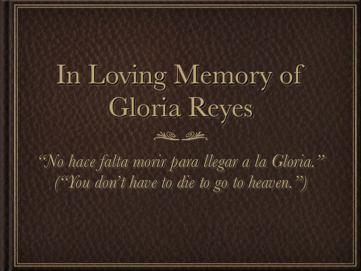 "In Loving Memory of       Gloria Reyes""No hace falta morir para llegar a la Gloria.""  (""You don't have to die to go to hea..."