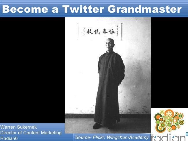 Become a Twitter Grandmaster Warren Sukernek Director of Content Marketing Radian6 Source- Flickr: Wingchun-Academy