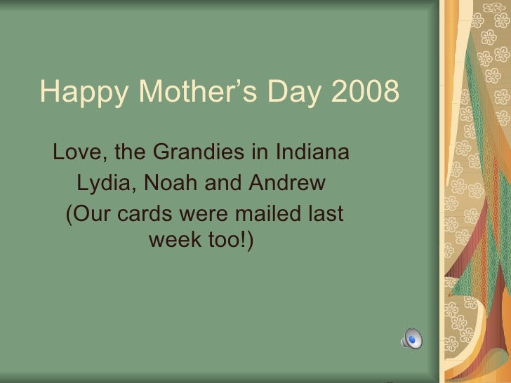 Happy Mother's Day 2008 Love, the Grandies in Indiana  Lydia, Noah and Andrew  (Our cards were mailed last week too!)