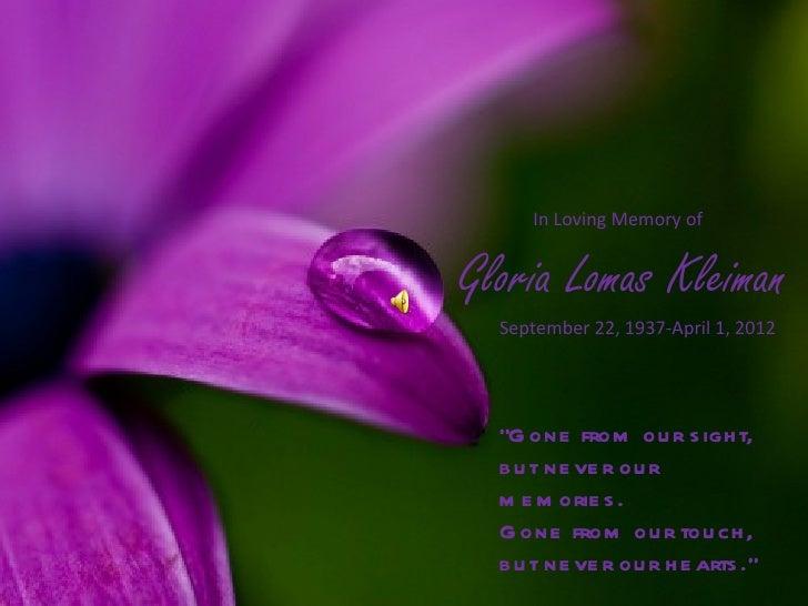 """In Loving Memory ofGloria Lomas Kleiman  September 22, 1937-April 1, 2012  """"G one from ou r s igh t,  b u t ne ve r ou r  ..."""