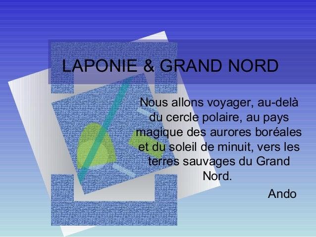 LAPONIE & GRAND NORD      Nous allons voyager, au-delà        du cercle polaire, au pays      magique des aurores boréales...