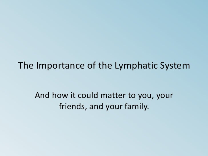 The Importance of the Lymphatic System<br />And how it could matter to you, your friends, and your family.<br />