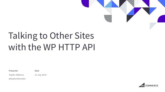 Talking to Other Sites with the WP HTTP API Presenter Topher DeRosia @topher1kenobe Date 13 July 2019