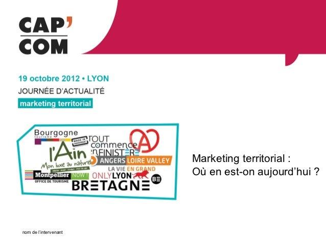 Marketing territorial :                       Où en est-on aujourd'hui ?nom de l'intervenant