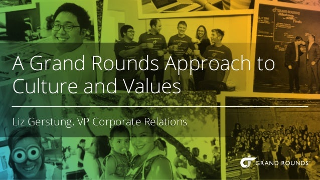 A Grand Rounds Approach to Culture and Values Liz Gerstung, VP Corporate Relations