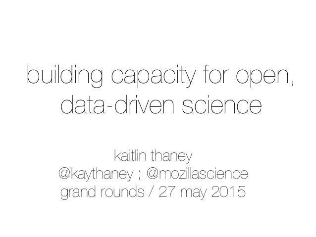 kaitlin thaney @kaythaney ; @mozillascience grand rounds / 27 may 2015 building capacity for open, data-driven science