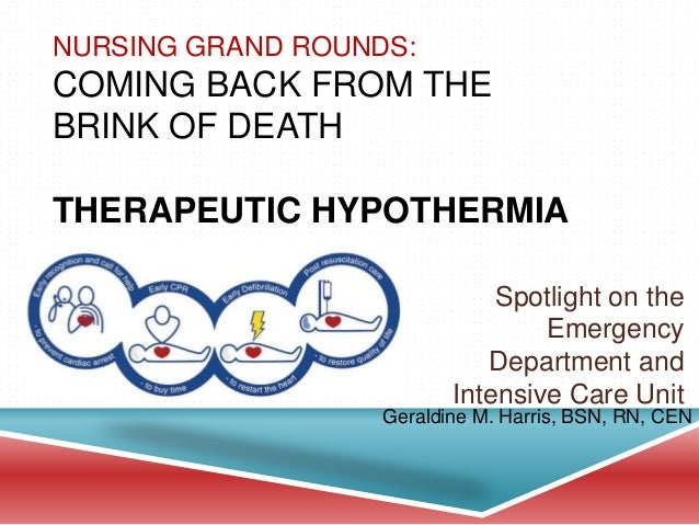 NURSING GRAND ROUNDS: COMING BACK FROM THE BRINK OF DEATH THERAPEUTIC HYPOTHERMIA Spotlight on the Emergency Department an...