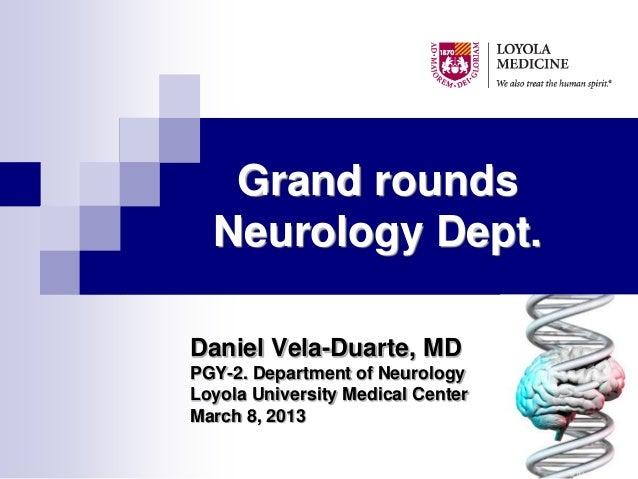 Grand rounds  Neurology Dept.Daniel Vela-Duarte, MDPGY-2. Department of NeurologyLoyola University Medical CenterMarch 8, ...