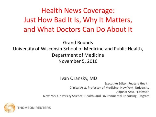Health News Coverage: Just How Bad It Is, Why It Matters, and What Doctors Can Do About It Ivan Oransky, MD Executive Edit...