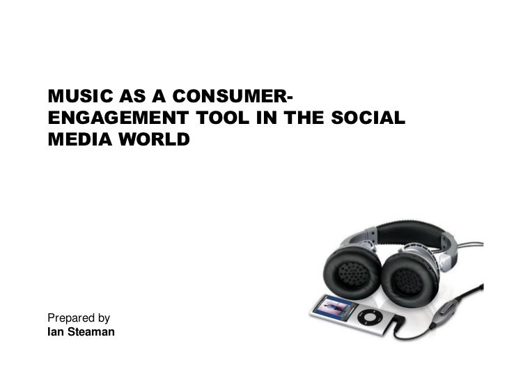 MUSIC AS A CONSUMER- ENGAGEMENT TOOL IN THE SOCIAL MEDIA WORLD     Prepared by Ian Steaman