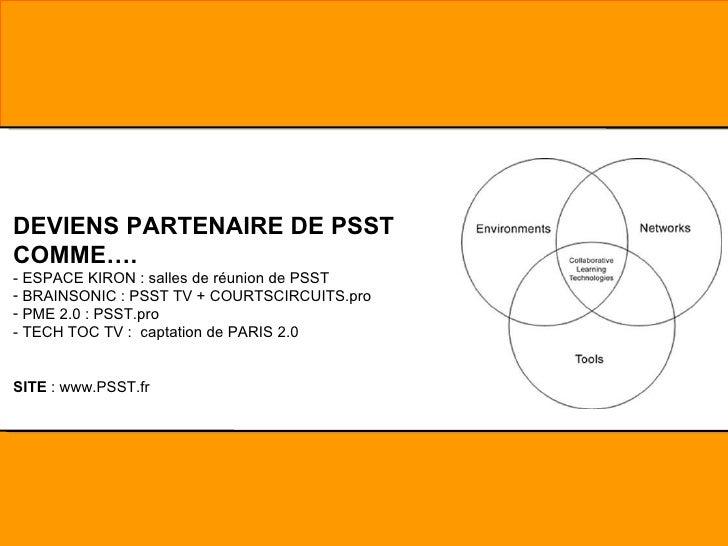 <ul><li>DEVIENS PARTENAIRE DE PSST COMME…. </li></ul><ul><li>- ESPACE KIRON : salles de réunion de PSST </li></ul><ul><li>...
