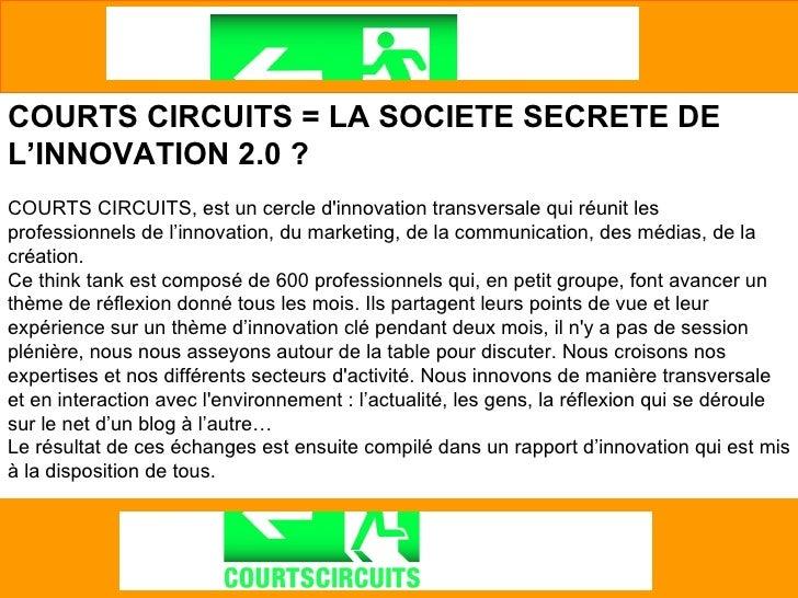 COURTS CIRCUITS = LA SOCIETE SECRETE DE L'INNOVATION 2.0 ? COURTS CIRCUITS, est un cercle d'innovation transversale qui ré...