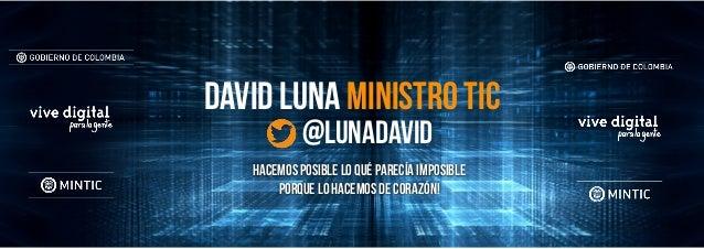 David Luna ministro tic @lunadavid Hacemos posible lo qué parecía imposible Porque lo hacemos de corazón!