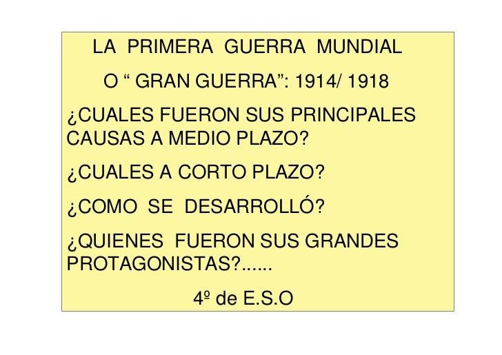 """LA PRIMERA GUERRA MUNDIAL   O """" GRAN GUERRA"""": 1914/ 1918¿CUALES FUERON SUS PRINCIPALESCAUSAS A MEDIO PLAZO?¿CUALES A CORTO..."""