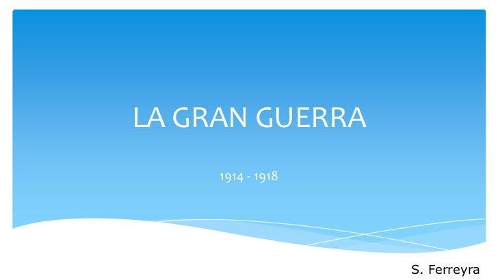 LA GRAN GUERRA     1914 - 1918                   S. Ferreyra