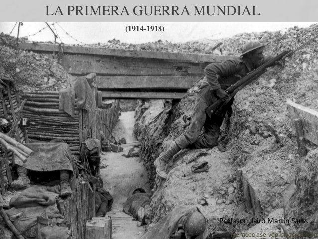 LA PRIMERA GUERRA MUNDIAL (1914-1918) Profesor: Jairo Martín Sanz. fueradeclase-vdp.blogspot.com