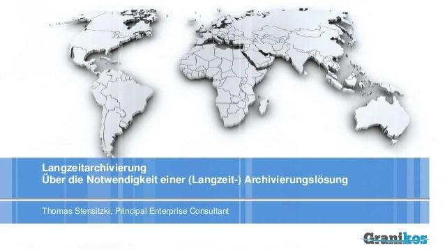 Thomas Stensitzki, Principal Enterprise Consultant Langzeitarchivierung Über die Notwendigkeit einer (Langzeit-) Archivier...