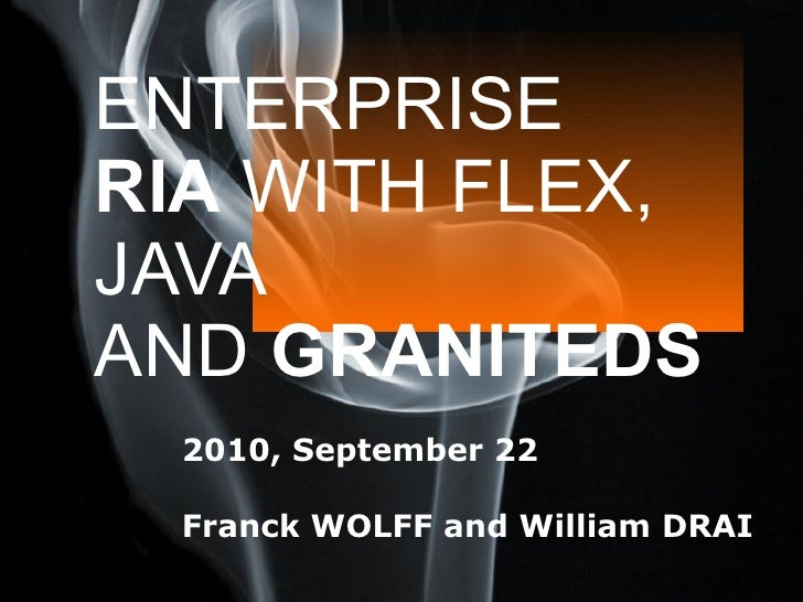 ENTERPRISE  RIA  WITH FLEX, JAVA AND  GRANITEDS 2010, September 22  Franck WOLFF and William DRAI