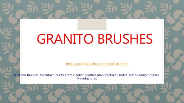 GRANITO BRUSHES http://granitobrushes.com/products.html #Carbon Brushes Manufactures,#Ceramic roller brushes Manufactures,...