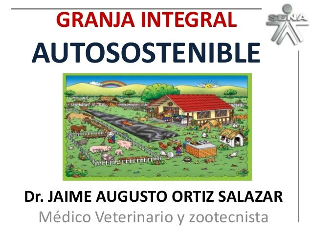 GRANJA INTEGRAL  AUTOSOSTENIBLE  Dr. JAIME AUGUSTO ORTIZ SALAZAR Médico Veterinario y zootecnista